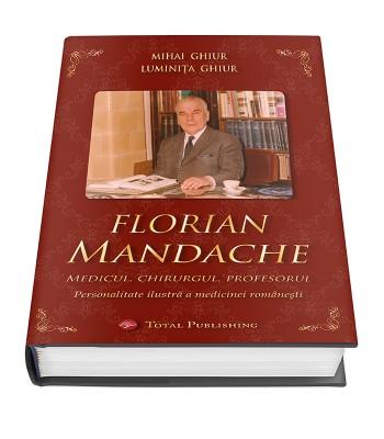 Florian Mandache - Medicul, chirurgul, profesorul